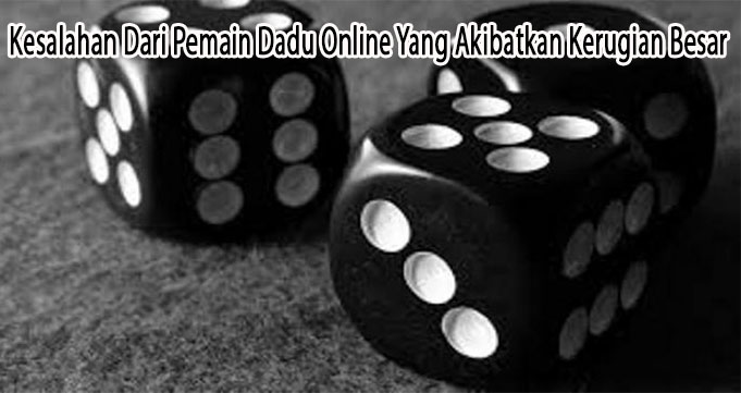 Kesalahan Dari Pemain Dadu Online Yang Akibatkan Kerugian Besar